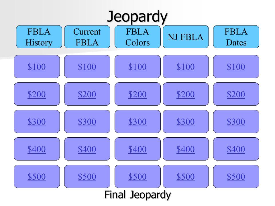Jeopardy $100 FBLA History Current FBLA Colors NJ FBLA FBLA Dates $200 $300 $400 $500 $400 $300 $200 $100 $500 $400 $300 $200 $100 $500 $400 $300 $200 $100 $500 $400 $300 $200 $100 Final Jeopardy Final Jeopardy