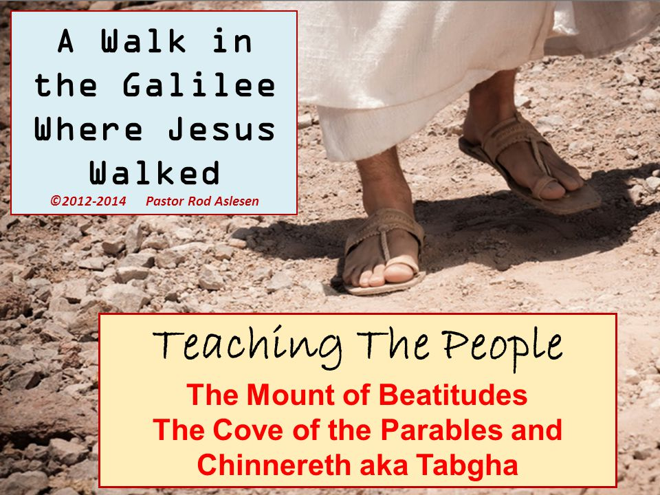 Teaching The People The Mount of Beatitudes The Cove of the Parables and Chinnereth aka Tabgha A Walk in the Galilee Where Jesus Walked © Pastor Rod Aslesen