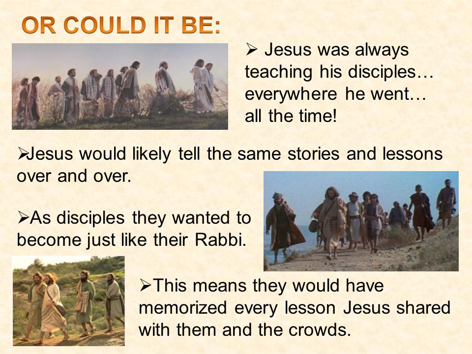  Jesus was always teaching his disciples… everywhere he went… all the time.