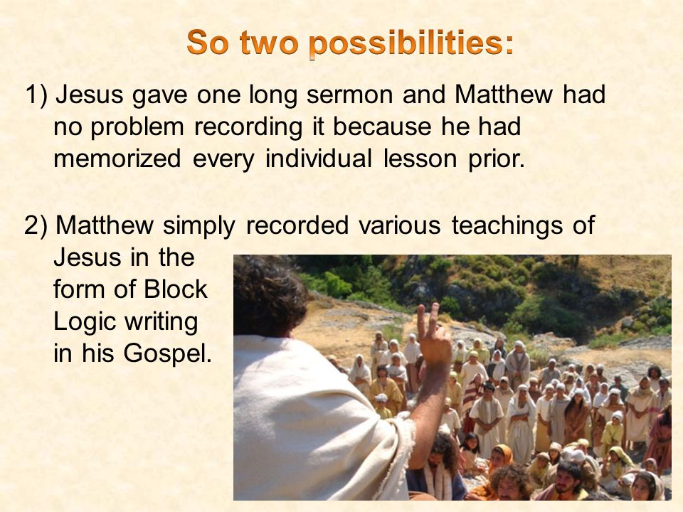 1) Jesus gave one long sermon and Matthew had no problem recording it because he had memorized every individual lesson prior.