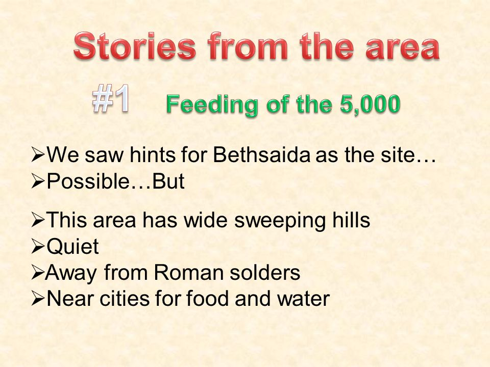  We saw hints for Bethsaida as the site…  Possible…But  This area has wide sweeping hills  Quiet  Away from Roman solders  Near cities for food