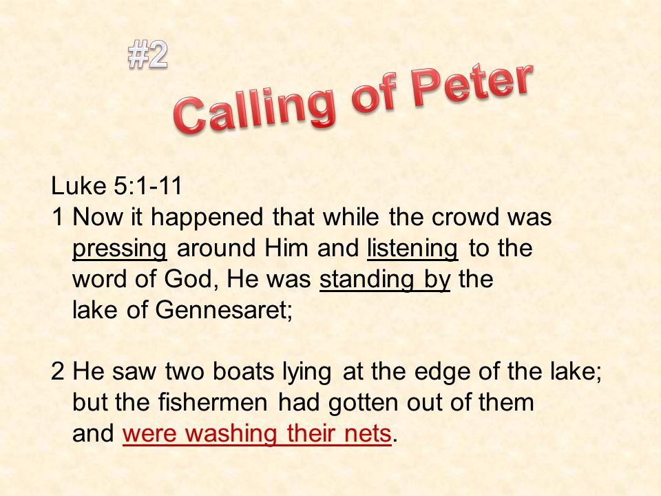 Luke 5: Now it happened that while the crowd was pressing around Him and listening to the word of God, He was standing by the lake of Gennesaret; 2 He saw two boats lying at the edge of the lake; but the fishermen had gotten out of them and were washing their nets.