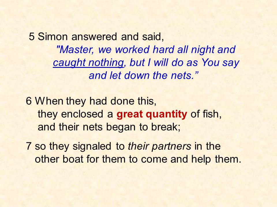5 Simon answered and said, Master, we worked hard all night and caught nothing, but I will do as You say and let down the nets. 6 When they had done this, they enclosed a great quantity of fish, and their nets began to break; 7 so they signaled to their partners in the other boat for them to come and help them.