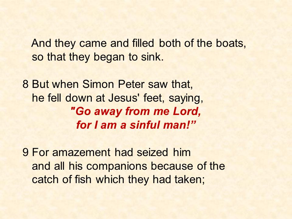 And they came and filled both of the boats, so that they began to sink. 8 But when Simon Peter saw that, he fell down at Jesus' feet, saying,