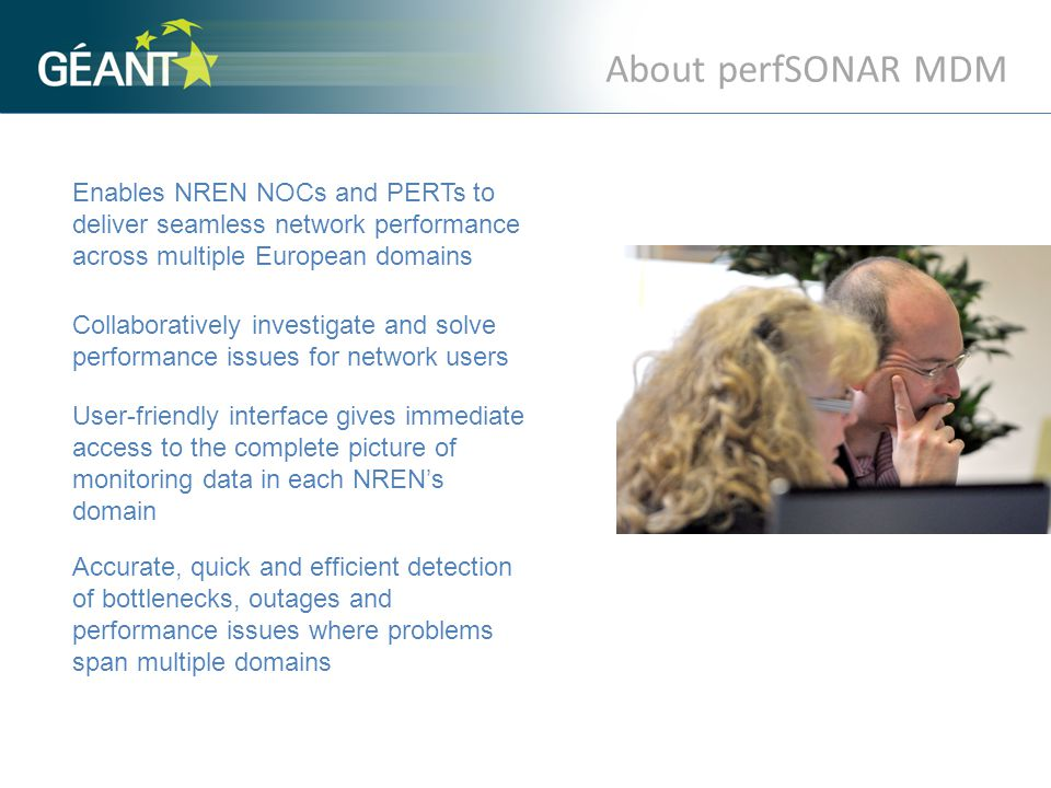 About perfSONAR MDM Enables NREN NOCs and PERTs to deliver seamless network performance across multiple European domains Collaboratively investigate and solve performance issues for network users User-friendly interface gives immediate access to the complete picture of monitoring data in each NREN's domain Accurate, quick and efficient detection of bottlenecks, outages and performance issues where problems span multiple domains.