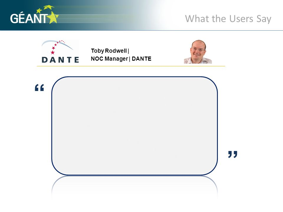What the Users Say Toby Rodwell | NOC Manager | DANTE A A perfSONAR MDM will provide us with effective and comprehensive access to the monitoring data throughout the GÉANT and NREN domains.
