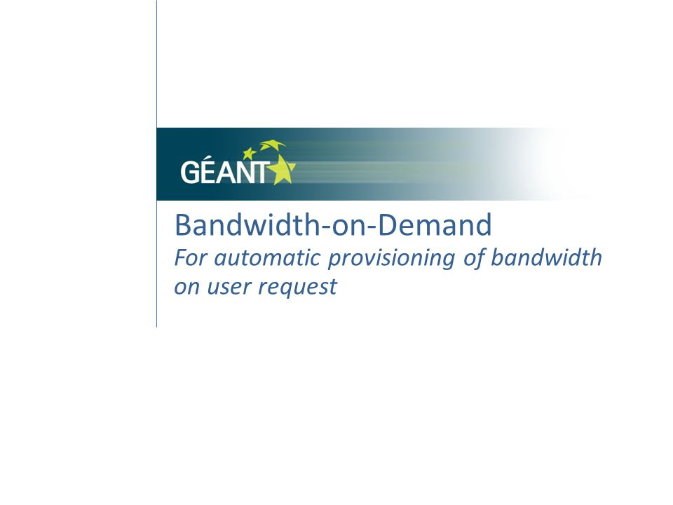 Bandwidth-on-Demand flexible Circuit Option Service End-to-End, Point-to-Point, multi-domain connectivity service for data transport Provider GÉANT and NRENs delivers bandwidth when users need it Result Happy users; efficient use of resources.