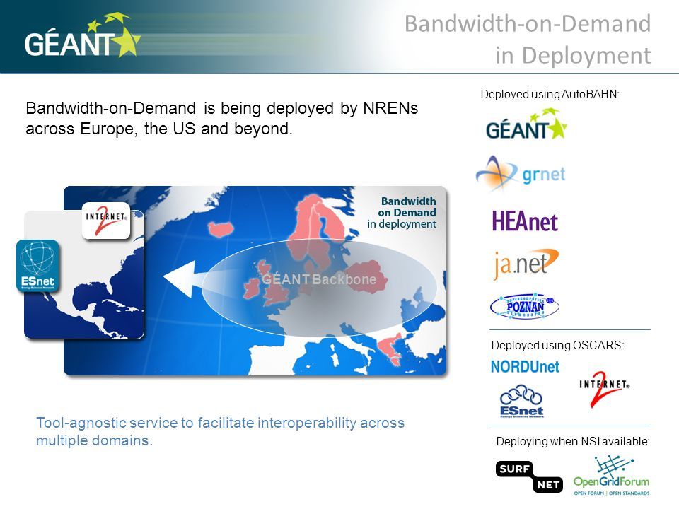 Bandwidth-on-Demand is being deployed by NRENs across Europe, the US and beyond. Bandwidth-on-Demand in Deployment Deployed using OSCARS: Deployed usi