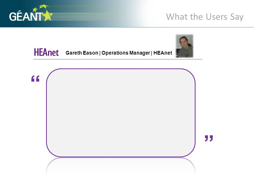 What the Users Say Gareth Eason | Operations Manager | HEAnet A A GÉANT Bandwidth-on-Demand will allow HEAnet to not only connect customer sites within our network, but internationally.