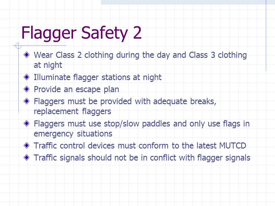 Flagger Safety 2 Wear Class 2 clothing during the day and Class 3 clothing at night Illuminate flagger stations at night Provide an escape plan Flagge