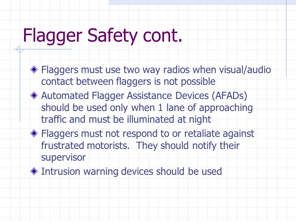 Flagger Safety cont. Flaggers must use two way radios when visual/audio contact between flaggers is not possible Automated Flagger Assistance Devices