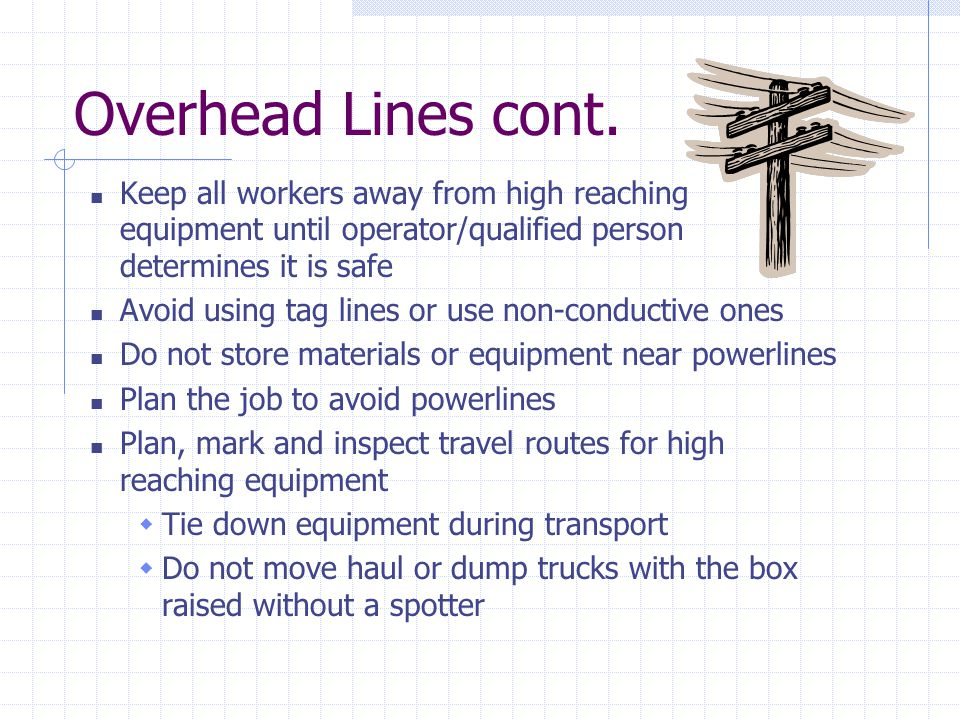 Overhead Lines cont. Keep all workers away from high reaching equipment until operator/qualified person determines it is safe Avoid using tag lines or