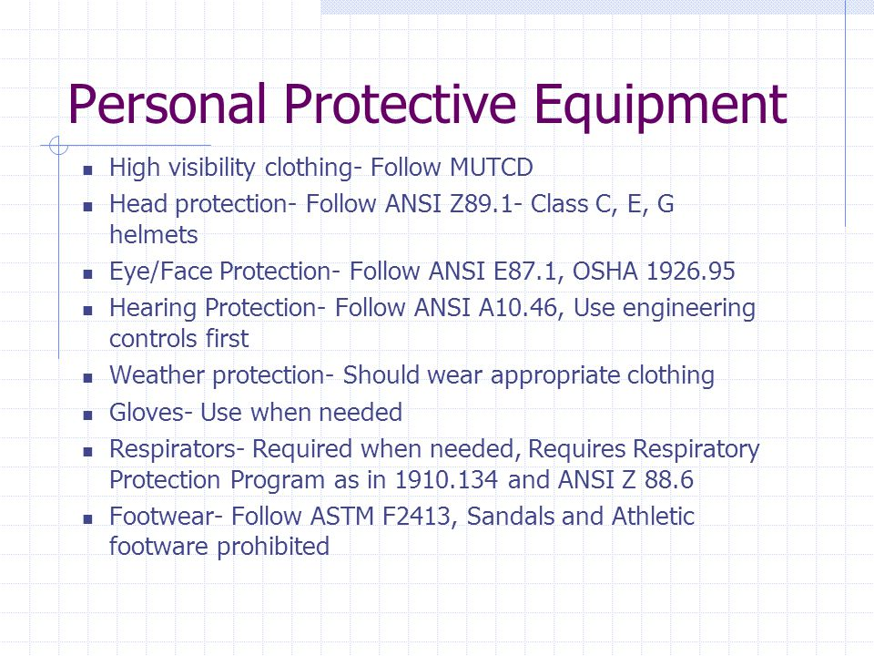 Personal Protective Equipment High visibility clothing- Follow MUTCD Head protection- Follow ANSI Z89.1- Class C, E, G helmets Eye/Face Protection- Fo