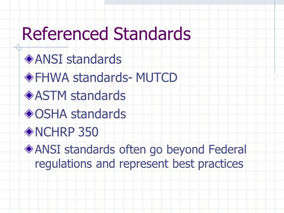 Referenced Standards ANSI standards FHWA standards- MUTCD ASTM standards OSHA standards NCHRP 350 ANSI standards often go beyond Federal regulations a