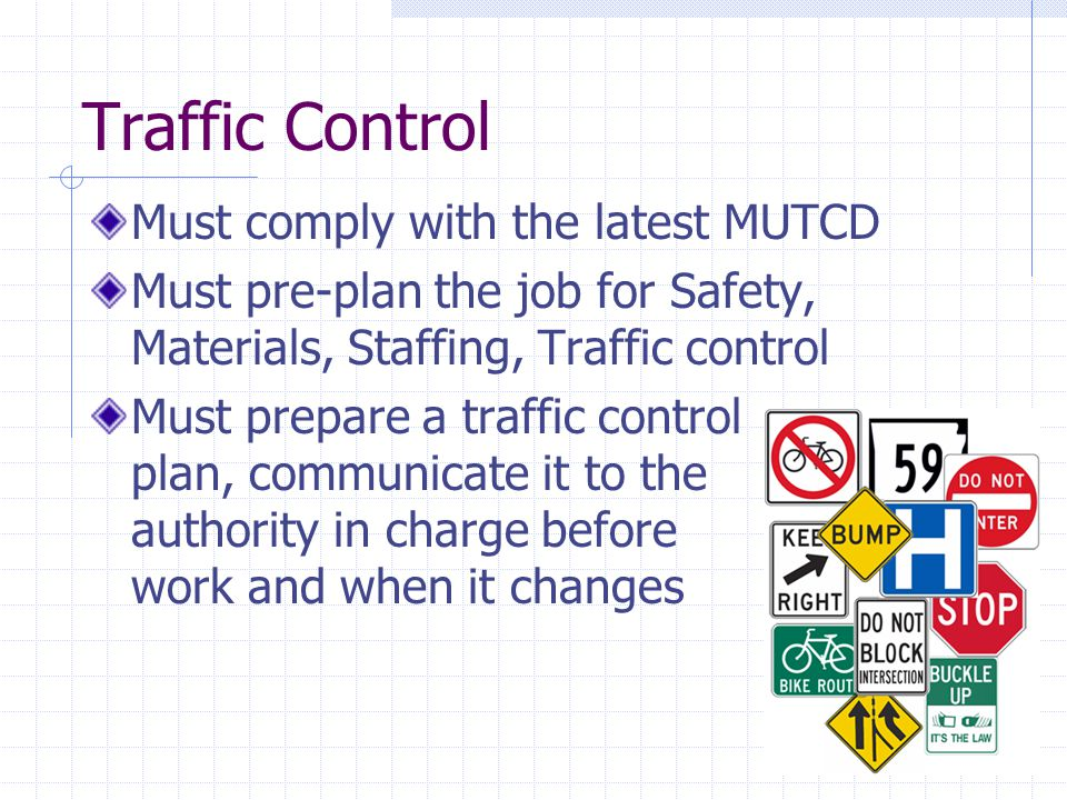 Traffic Control Must comply with the latest MUTCD Must pre-plan the job for Safety, Materials, Staffing, Traffic control Must prepare a traffic contro