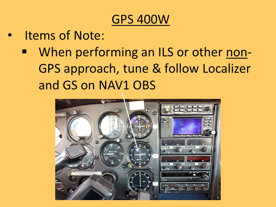 GPS 400W Items of Note:  When performing an ILS or other non- GPS approach, tune & follow Localizer and GS on NAV1 OBS