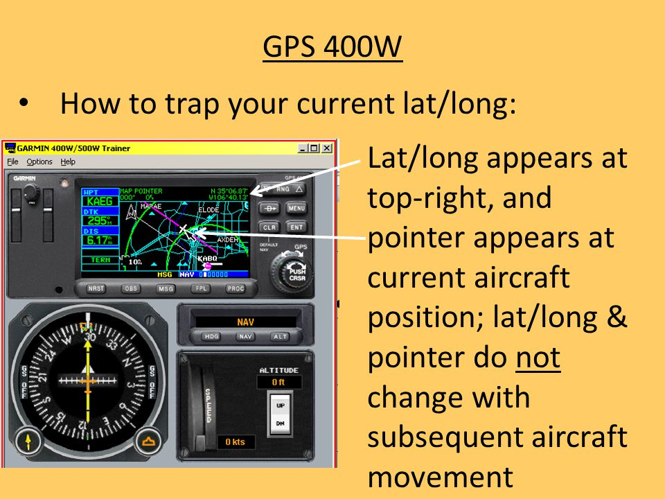 GPS 400W How to trap your current lat/long: Lat/long appears at top-right, and pointer appears at current aircraft position; lat/long & pointer do not