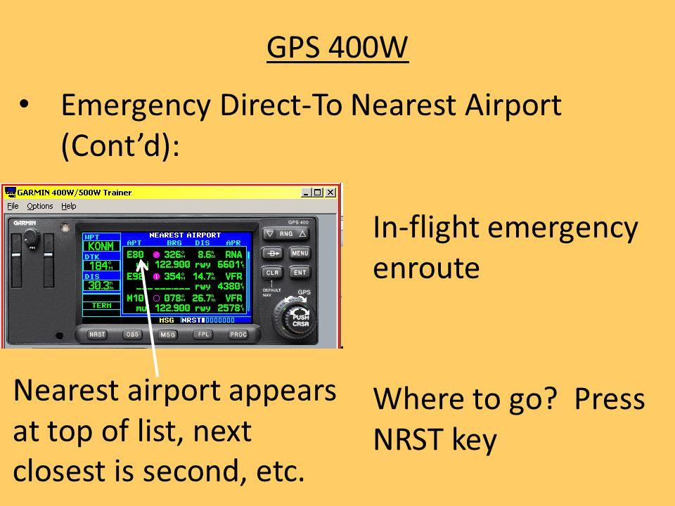 GPS 400W Emergency Direct-To Nearest Airport (Cont'd): Nearest airport appears at top of list, next closest is second, etc. Where to go? Press NRST ke