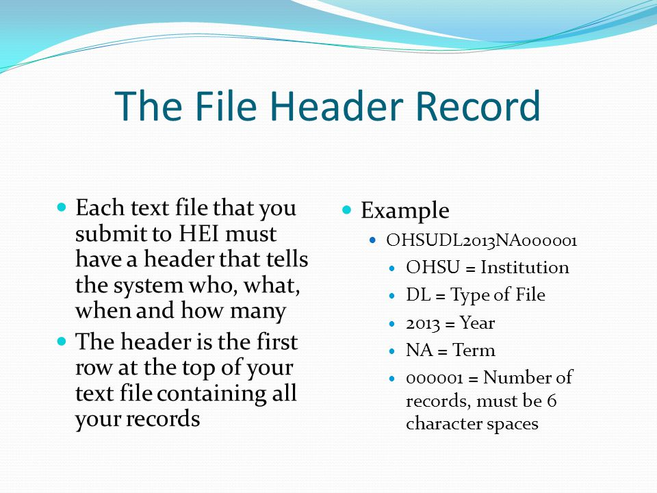 The File Header Record Each text file that you submit to HEI must have a header that tells the system who, what, when and how many The header is the first row at the top of your text file containing all your records Example OHSUDL2013NA000001 OHSU = Institution DL = Type of File 2013 = Year NA = Term 000001 = Number of records, must be 6 character spaces
