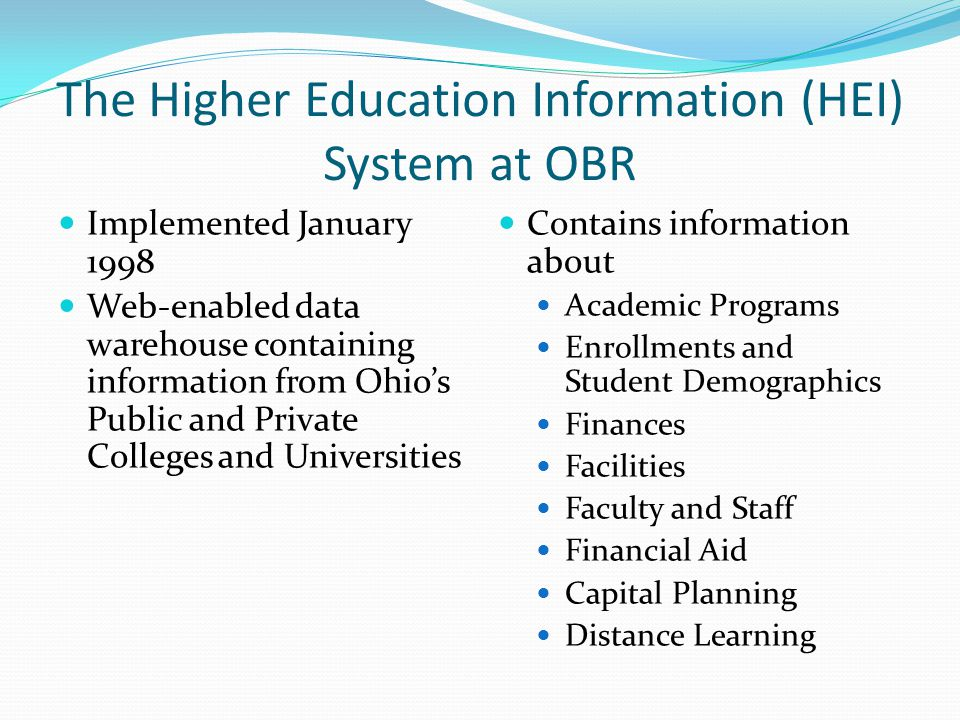 The Higher Education Information (HEI) System at OBR Implemented January 1998 Web-enabled data warehouse containing information from Ohio's Public and Private Colleges and Universities Contains information about Academic Programs Enrollments and Student Demographics Finances Facilities Faculty and Staff Financial Aid Capital Planning Distance Learning