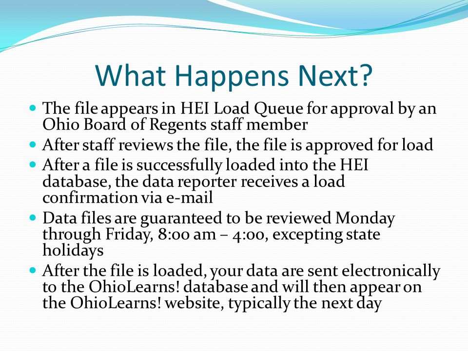 The file appears in HEI Load Queue for approval by an Ohio Board of Regents staff member After staff reviews the file, the file is approved for load After a file is successfully loaded into the HEI database, the data reporter receives a load confirmation via e-mail Data files are guaranteed to be reviewed Monday through Friday, 8:00 am – 4:00, excepting state holidays After the file is loaded, your data are sent electronically to the OhioLearns.