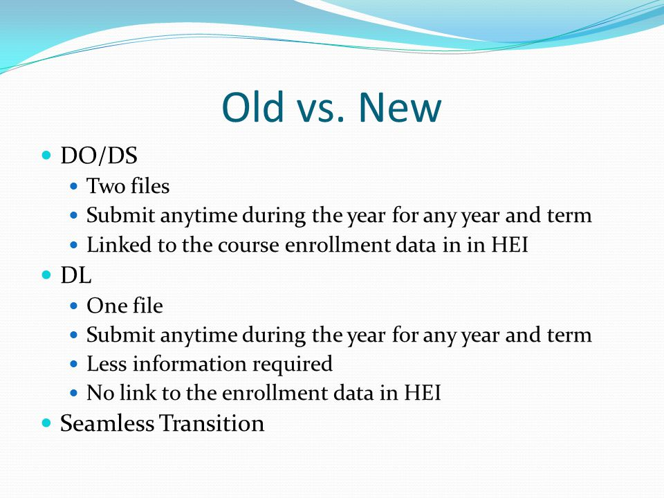 Old vs. New DO/DS Two files Submit anytime during the year for any year and term Linked to the course enrollment data in in HEI DL One file Submit any