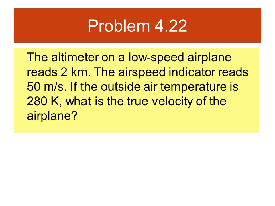 Problem 4.22 The altimeter on a low-speed airplane reads 2 km. The airspeed indicator reads 50 m/s. If the outside air temperature is 280 K, what is t