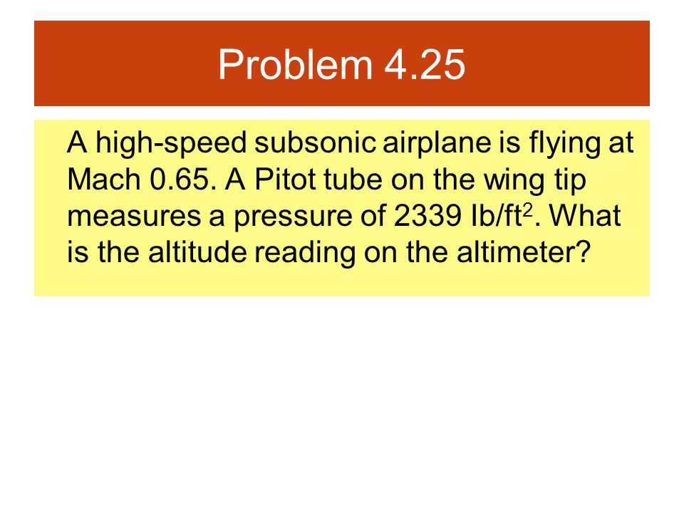 Problem 4.25 A high-speed subsonic airplane is flying at Mach 0.65. A Pitot tube on the wing tip measures a pressure of 2339 Ib/ft 2. What is the alti