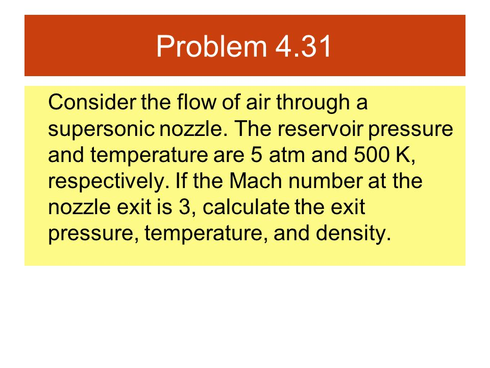 Problem 4.31 Consider the flow of air through a supersonic nozzle. The reservoir pressure and temperature are 5 atm and 500 K, respectively. If the Ma