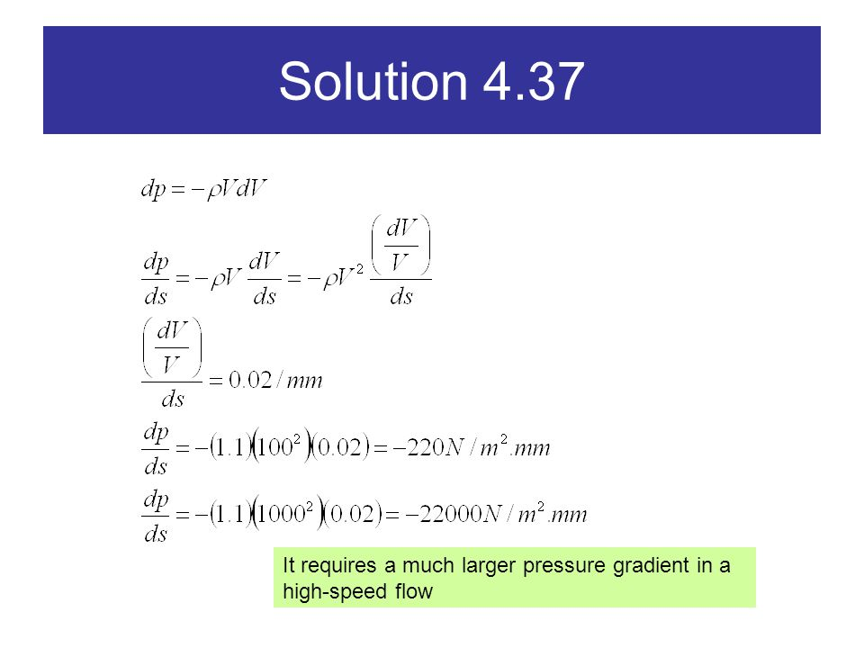 Solution 4.37 It requires a much larger pressure gradient in a high-speed flow