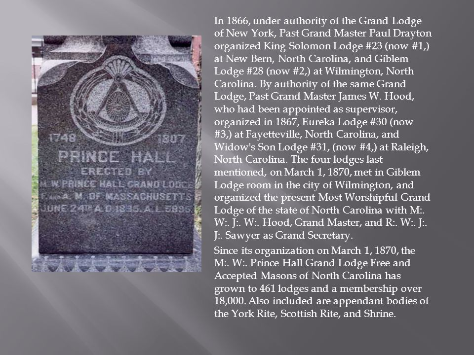In 1866, under authority of the Grand Lodge of New York, Past Grand Master Paul Drayton organized King Solomon Lodge #23 (now #1,) at New Bern, North Carolina, and Giblem Lodge #28 (now #2,) at Wilmington, North Carolina.
