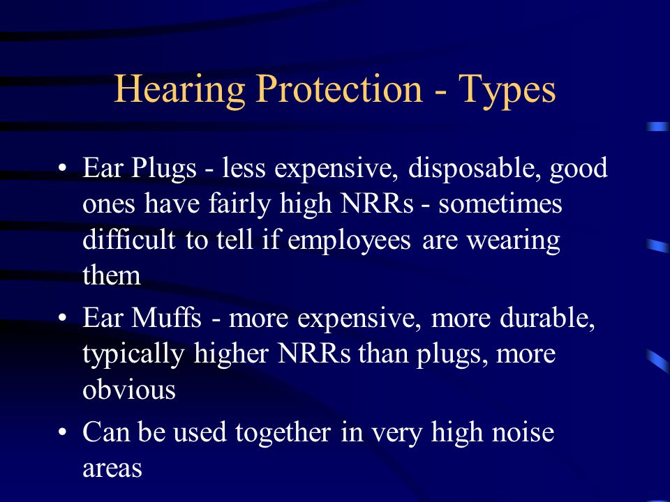 A couple examples Example 1 –Ear plugs with NRR of 25 dBA –exposure = 105 dBA –105 minus 25 = 80 dB therefore okay Example 2 –same plugs –exposure = 125 dBA –125 minus 25 = 100 dB not acceptable; must be below 90 dB