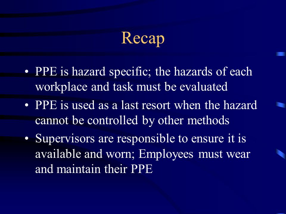 PPE Usage PPE that is required to safely conduct University work should be purchased by the work unit Supervisors are responsible for ensuring that PPE is available and worn Employees are responsible for wearing & maintaining PPE, and reporting worn or defective PPE to their supervisor