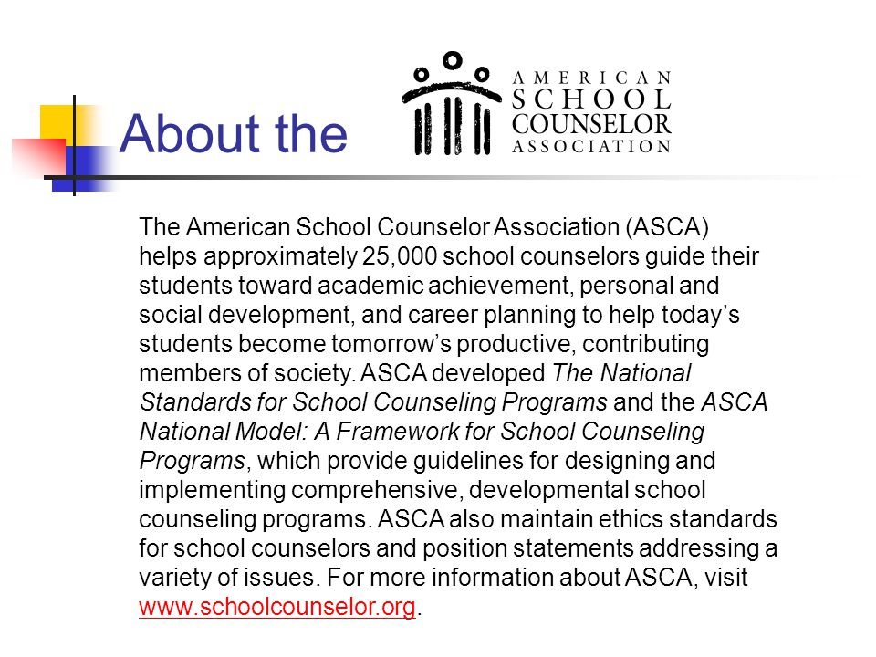 The American School Counselor Association (ASCA) helps approximately 25,000 school counselors guide their students toward academic achievement, person
