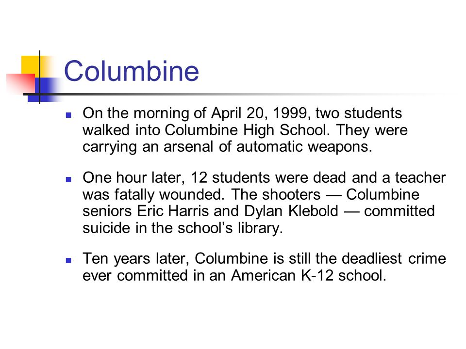 Columbine On the morning of April 20, 1999, two students walked into Columbine High School. They were carrying an arsenal of automatic weapons. One ho