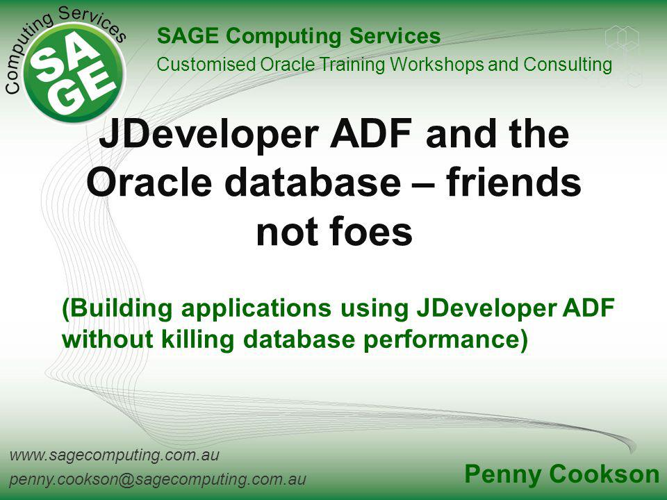 www.sagecomputing.com.au penny.cookson@sagecomputing.com.au JDeveloper ADF and the Oracle database – friends not foes SAGE Computing Services Customised Oracle Training Workshops and Consulting Penny Cookson (Building applications using JDeveloper ADF without killing database performance)