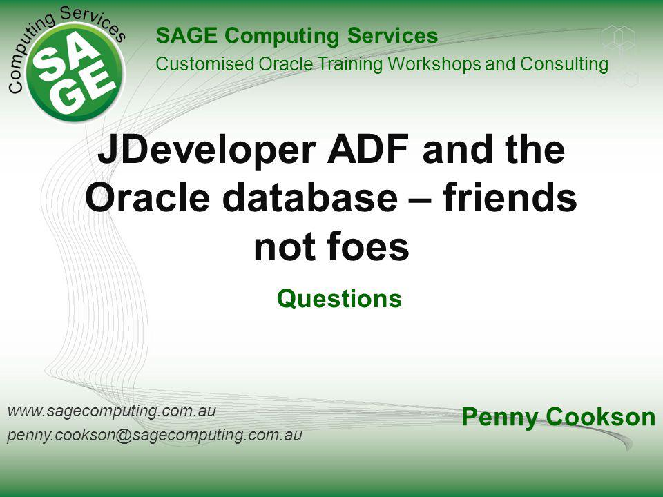 www.sagecomputing.com.au penny.cookson@sagecomputing.com.au JDeveloper ADF and the Oracle database – friends not foes SAGE Computing Services Customised Oracle Training Workshops and Consulting Penny Cookson Questions