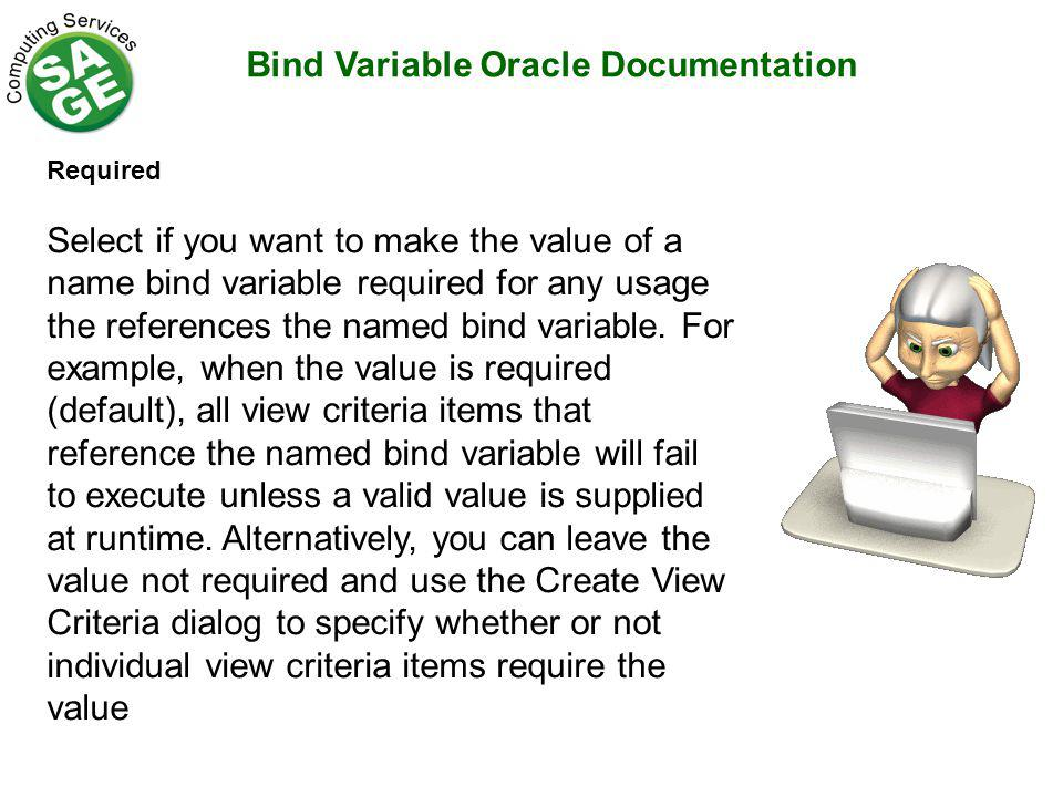 Bind Variable Oracle Documentation Required Select if you want to make the value of a name bind variable required for any usage the references the named bind variable.