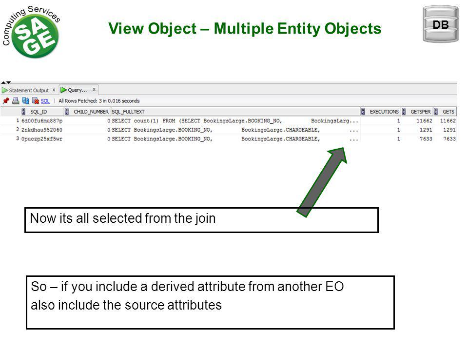 View Object – Multiple Entity Objects Now its all selected from the join DB So – if you include a derived attribute from another EO also include the source attributes