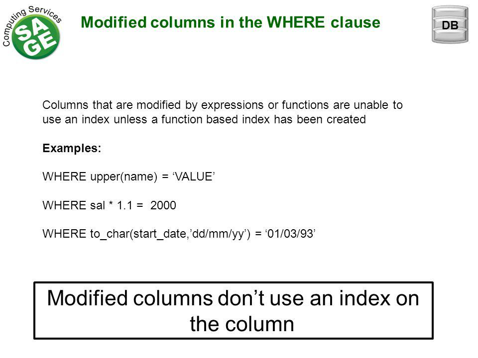 Modified columns in the WHERE clause Modified columns don't use an index on the column DB Columns that are modified by expressions or functions are unable to use an index unless a function based index has been created Examples: WHERE upper(name) = 'VALUE' WHEREsal * 1.1 = 2000 WHEREto_char(start_date,'dd/mm/yy') = '01/03/93'