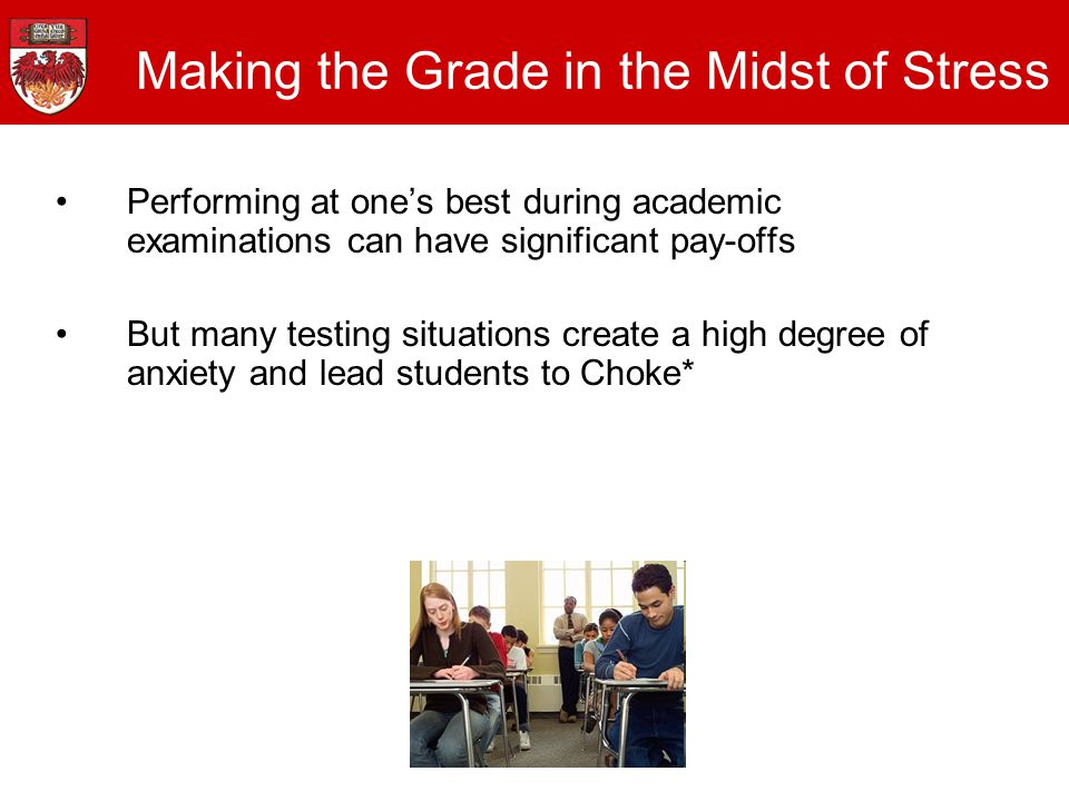Making the Grade in the Midst of Stress Performing at one's best during academic examinations can have significant pay-offs But many testing situations create a high degree of anxiety and lead students to Choke*