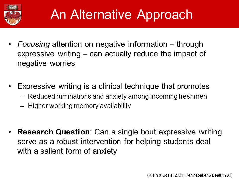 Focusing attention on negative information – through expressive writing – can actually reduce the impact of negative worries Expressive writing is a clinical technique that promotes –Reduced ruminations and anxiety among incoming freshmen –Higher working memory availability Research Question: Can a single bout expressive writing serve as a robust intervention for helping students deal with a salient form of anxiety An Alternative Approach ( Klein & Boals, 2001; Pennebaker & Beall,1986)