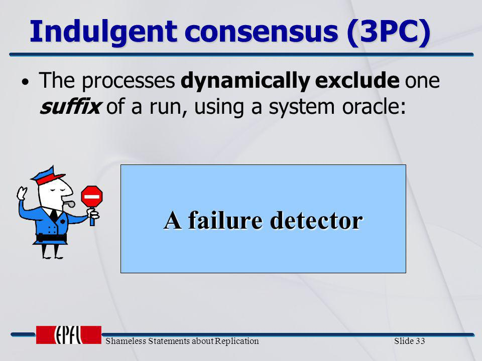 Shameless Statements about Replication Slide 33 The processes dynamically exclude one suffix of a run, using a system oracle: Indulgent consensus (3PC