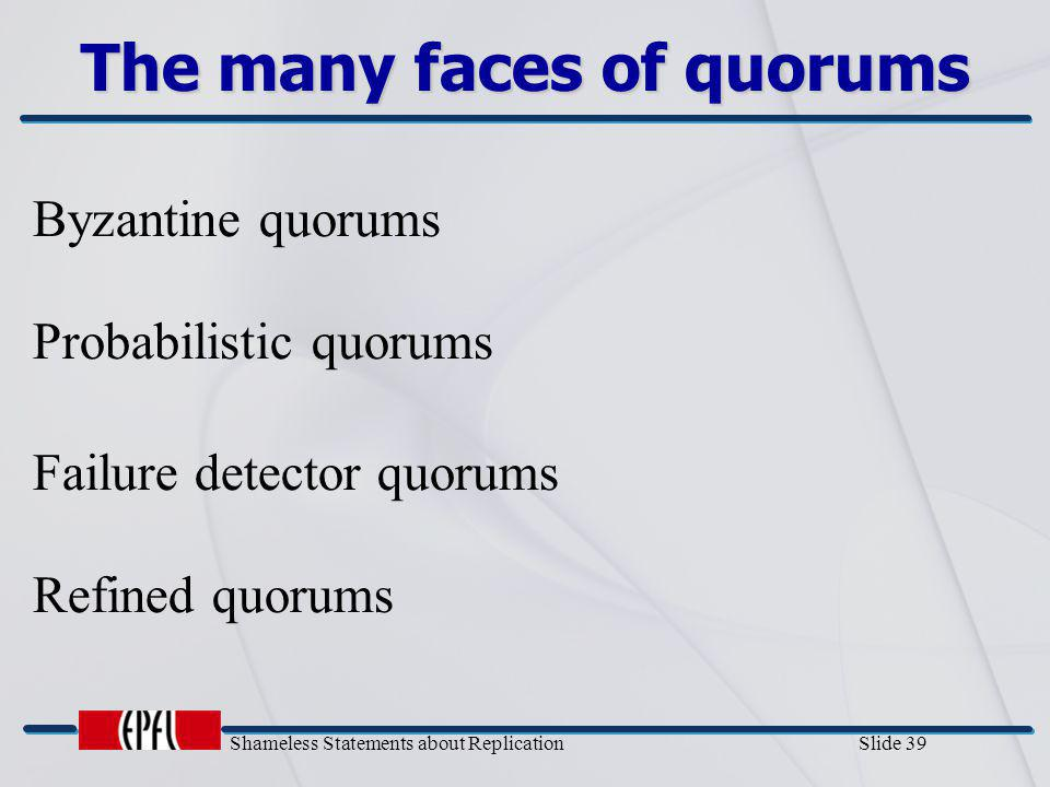 Shameless Statements about Replication Slide 39 The many faces of quorums Byzantine quorums Failure detector quorums Refined quorums Probabilistic quo