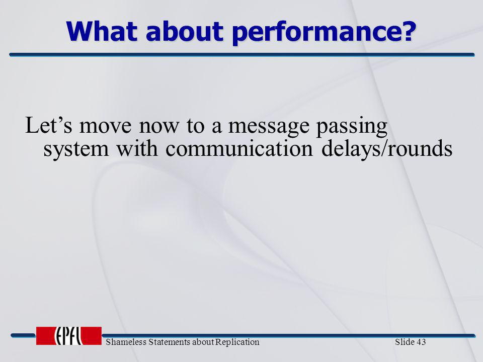 Shameless Statements about Replication Slide 43 What about performance? Let's move now to a message passing system with communication delays/rounds