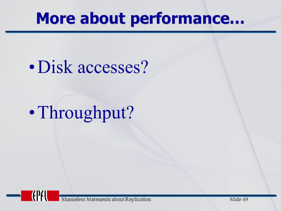 Shameless Statements about Replication Slide 49 More about performance… Disk accesses? Throughput?