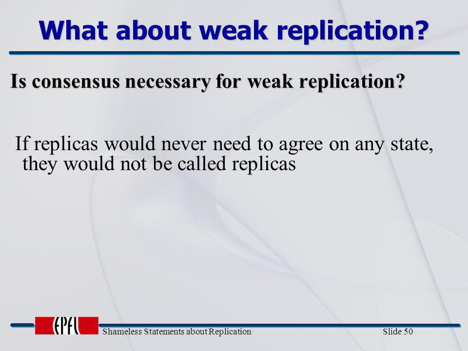 Shameless Statements about Replication Slide 50 What about weak replication? Is consensus necessary for weak replication? Is consensus necessary for w