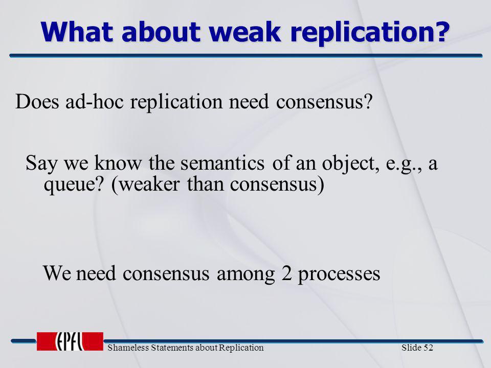 Shameless Statements about Replication Slide 52 What about weak replication? Does ad-hoc replication need consensus? We need consensus among 2 process