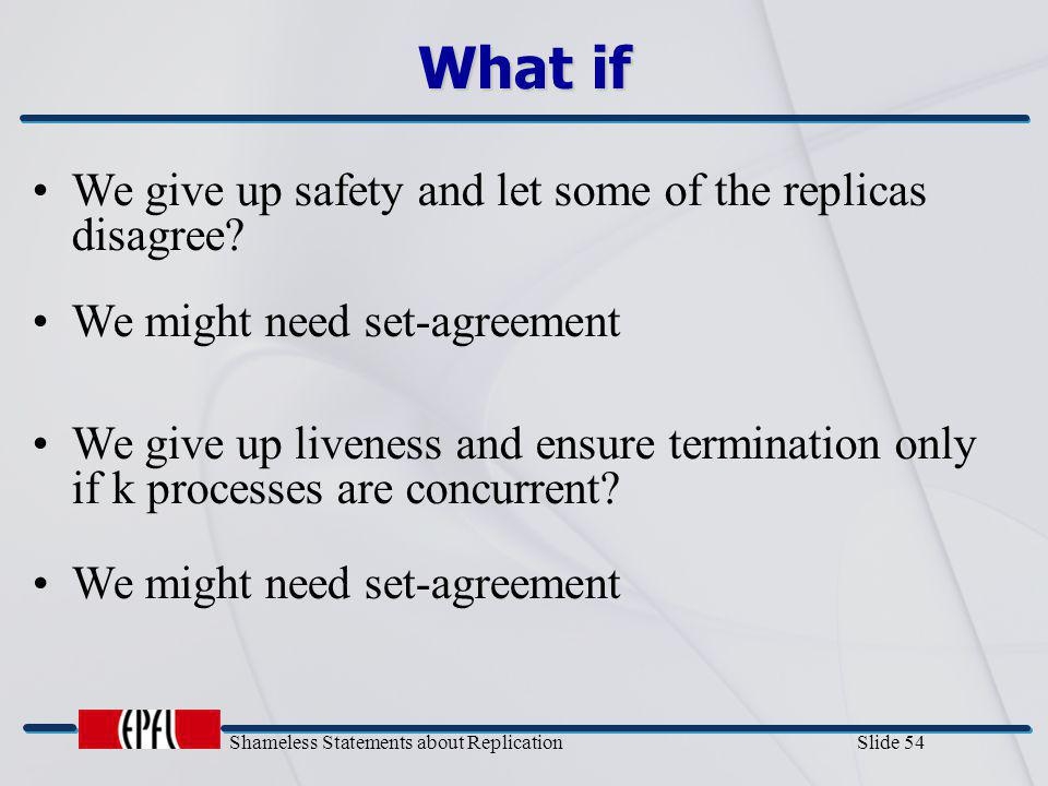 Shameless Statements about Replication Slide 54 What if We give up safety and let some of the replicas disagree? We might need set-agreement We give u