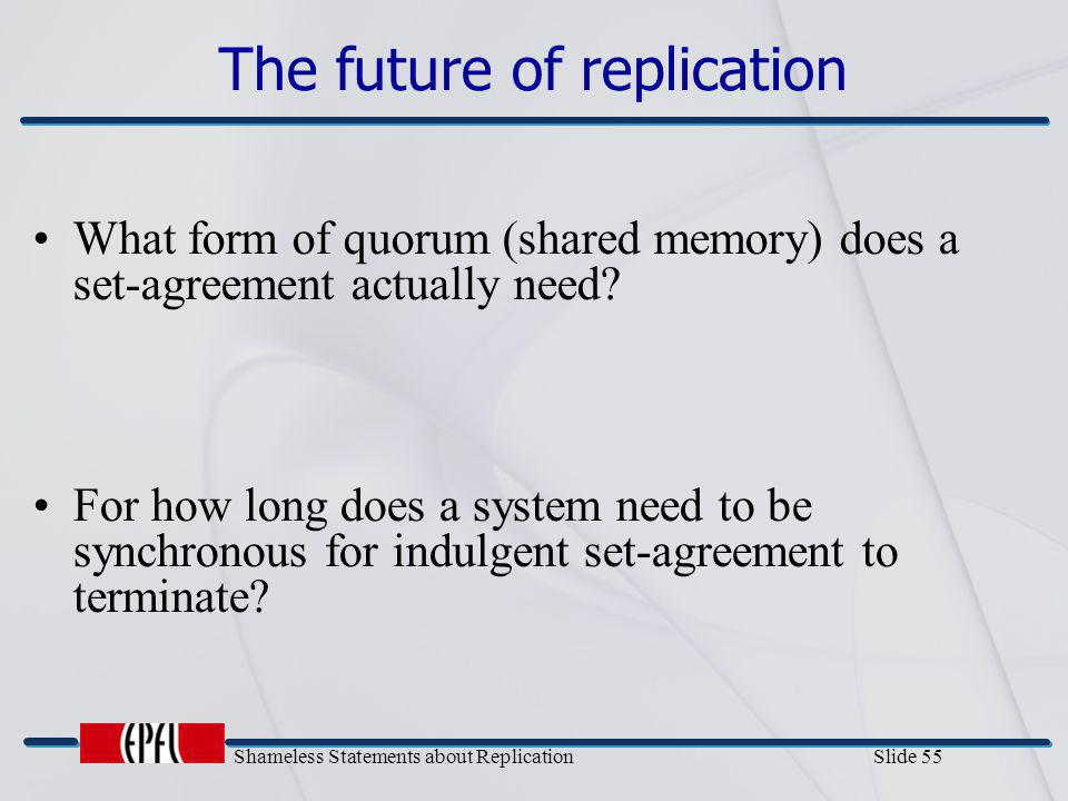 Shameless Statements about Replication Slide 55 The future of replication What form of quorum (shared memory) does a set-agreement actually need? For